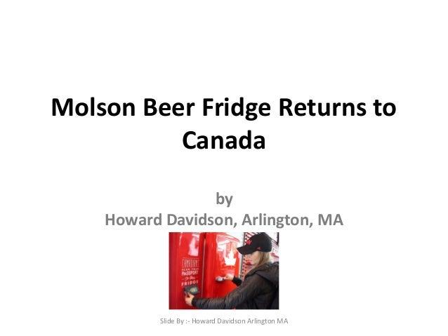 Molson Beer Fridge Returns to Canada by Howard Davidson, Arlington, MA Slide By :- Howard Davidson Arlington MA