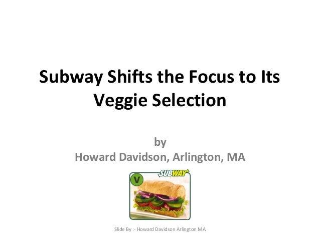 Subway Shifts the Focus to Its  Veggie Selection  by  Howard Davidson, Arlington, MA  Slide By :- Howard Davidson Arlingto...