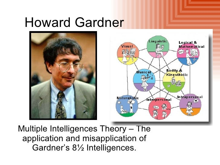 Howard GardnerMultiple Intelligences Theory – The application and misapplication of   Gardner's 8½ Intelligences.