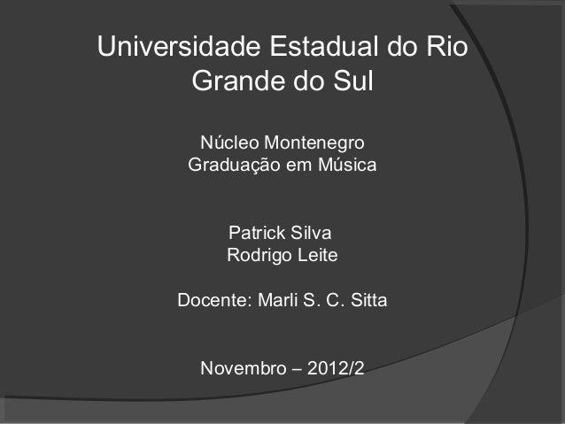 Universidade Estadual do Rio Grande do Sul Núcleo Montenegro Graduação em Música Patrick Silva Rodrigo Leite Docente: Marl...