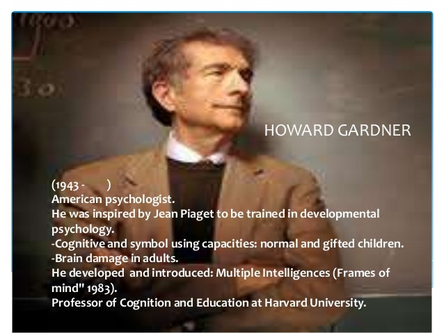 HOWARD GARDNER(1943 -    )American psychologist.He was inspired by Jean Piaget to be trained in developmentalpsychology.-C...