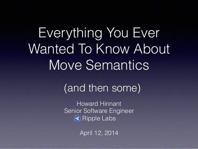Everything You Ever Wanted To Know About Move Semantics Howard Hinnant Senior Software Engineer Ripple Labs ! April 12, 20...