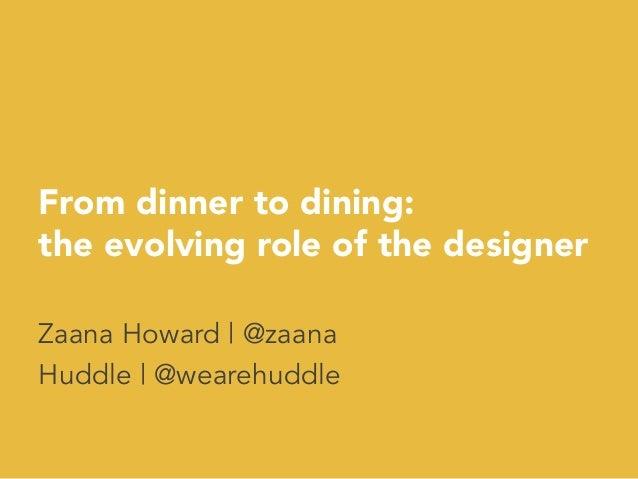 From dinner to dining: the evolving role of the designer Zaana Howard | @zaana Huddle | @wearehuddle