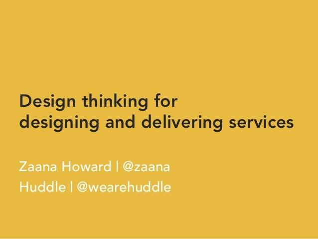 Design thinking for designing and delivering services  Zaana Howard | @zaana Huddle | @wearehuddle