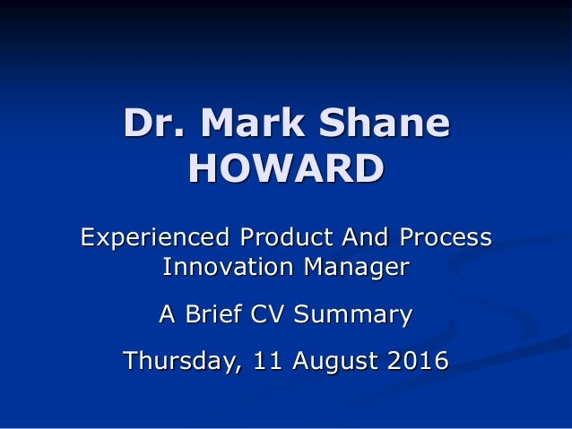 Dr. Mark Shane HOWARD Experienced Product And Process Innovation Manager A Brief CV Summary Thursday, 11 August 2016