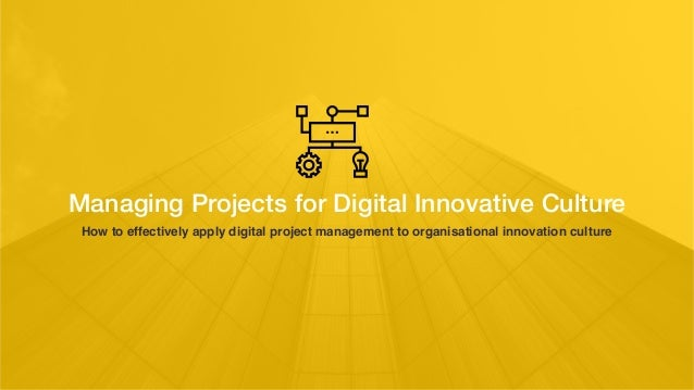 Managing Projects for Digital Innovative Culture How to effectively apply digital project management to organisational inn...