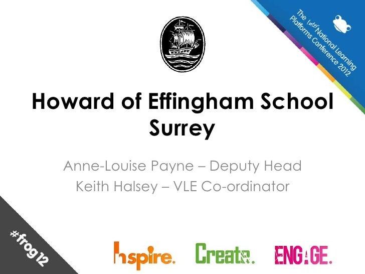 Howard of Effingham School          Surrey  Anne-Louise Payne – Deputy Head   Keith Halsey – VLE Co-ordinator