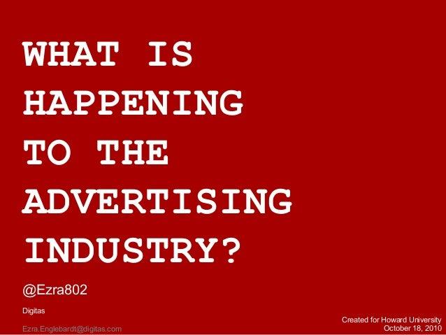 WHAT IS HAPPENING TO THE ADVERTISING INDUSTRY? @Ezra802 Digitas Ezra.Englebardt@digitas.com Created for Howard University ...
