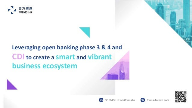 Leveraging open banking phase 3 & 4 and CDI to create a smart and vibrant business ecosystem FORMS HK or #formshk forms-fi...