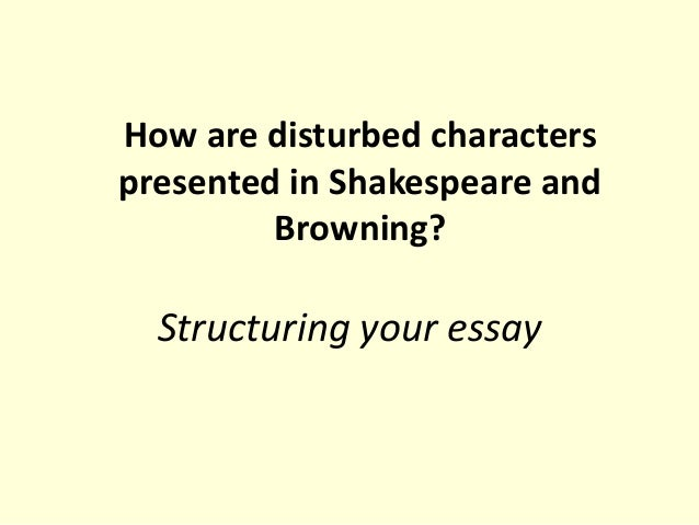 How are disturbed characters presented in Shakespeare and Browning?  Structuring your essay