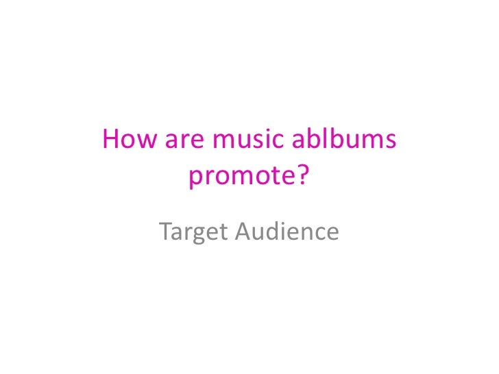 How are music ablbums promote?<br />Target Audience<br />
