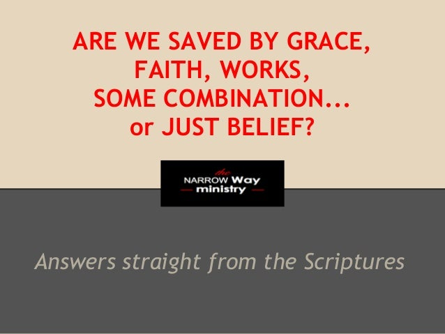 ARE WE SAVED BY GRACE,       FAITH, WORKS,    SOME COMBINATION...       or JUST BELIEF?Answers straight from the Scriptures