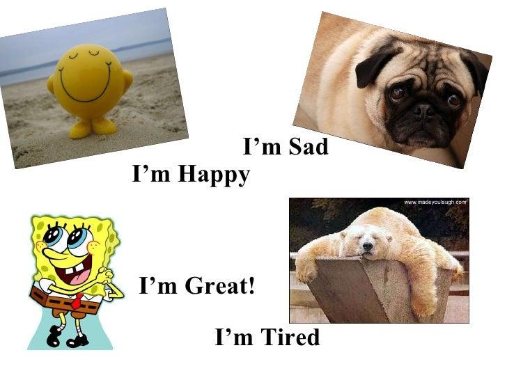 I'm Happy I'm Sad I'm Great! I'm Tired