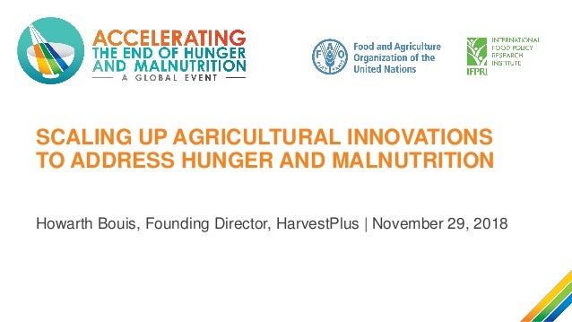 SCALING UP AGRICULTURAL INNOVATIONS TO ADDRESS HUNGER AND MALNUTRITION Howarth Bouis, Founding Director, HarvestPlus | Nov...