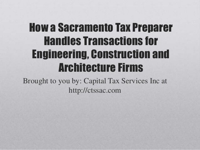 How a Sacramento Tax PreparerHandles Transactions forEngineering, Construction andArchitecture FirmsBrought to you by: Cap...