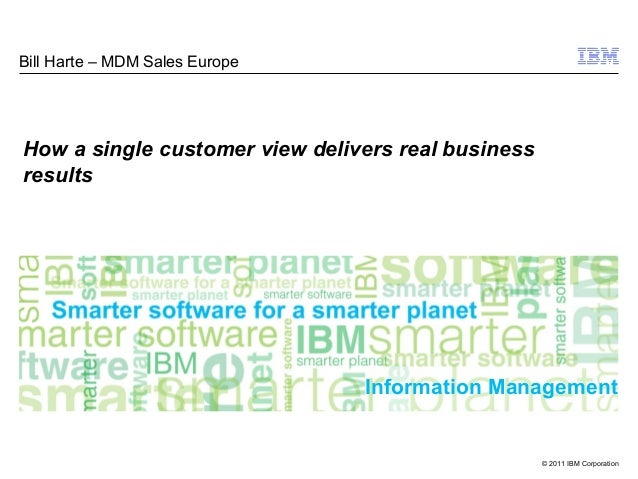 © 2011 IBM Corporation Information Management Bill Harte – MDM Sales Europe How a single customer view delivers real busin...
