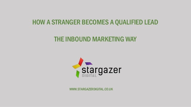 HOW A STRANGER BECOMES A QUALIFIED LEAD THE INBOUND MARKETING WAY WWW.STARGAZERDIGITAL.CO.UK