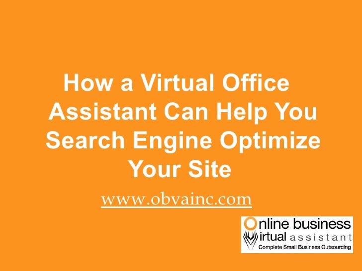 <ul><li>How a Virtual Office Assistant Can Help You Search Engine Optimize Your Site  </li></ul><ul><li>www.obvainc.com </...