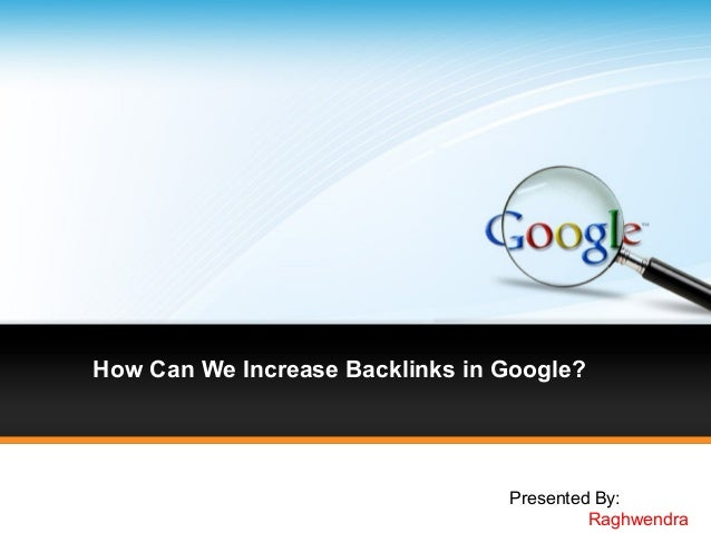 How Can We Increase Backlinks in Google?                                 Presented By:                                    ...