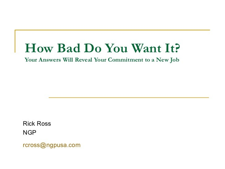 How Bad Do You Want It? Your Answers Will Reveal Your Commitment to a New Job Rick Ross NGP [email_address]