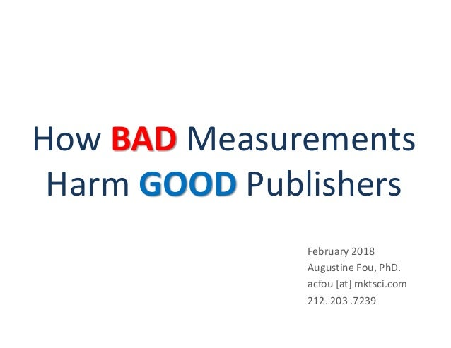 How BAD Measurements Harm GOOD Publishers February 2018 Augustine Fou, PhD. acfou [at] mktsci.com 212. 203 .7239