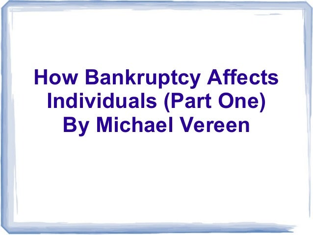 How Bankruptcy AffectsIndividuals (Part One)By Michael Vereen
