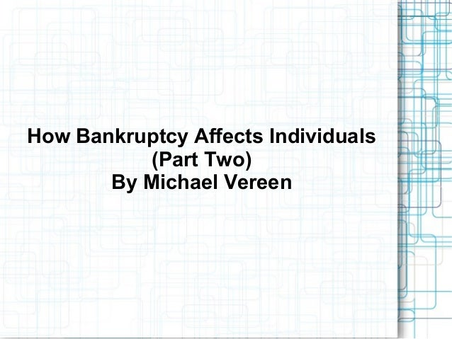 How Bankruptcy Affects Individuals(Part Two)By Michael Vereen