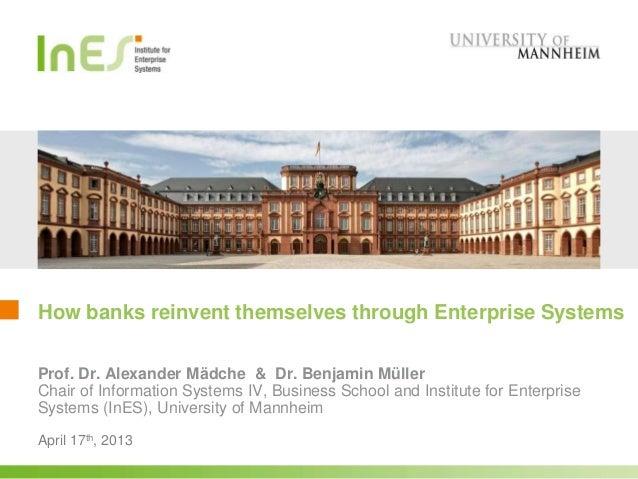 How banks reinvent themselves through Enterprise SystemsApril 17th, 2013Prof. Dr. Alexander Mädche & Dr. Benjamin MüllerCh...