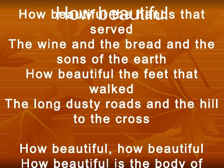 How beautiful How beautiful the hands that served The wine and the bread and the sons of the earth How beautiful the feet ...