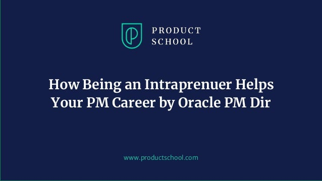 www.productschool.com How Being an Intraprenuer Helps Your PM Career by Oracle PM Dir