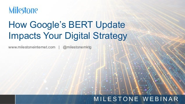 we put you in front of your customer How Google's BERT Update Impacts Your Digital Strategy www.milestoneinternet.com | @m...