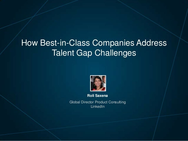 How Best-in-Class Companies Address Talent Gap Challenges  Roli Saxena Global Director Product Consulting LinkedIn