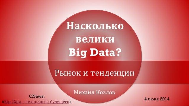 Михаил Козлов Насколько велики Big Data? Рынок и тенденции CNews: «Big Data – технология будущего» 4 июня 2014