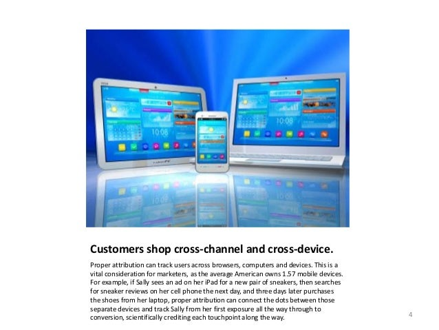 Customers shop cross-channel and cross-device. Proper attribution can track users across browsers, computers and devices. ...