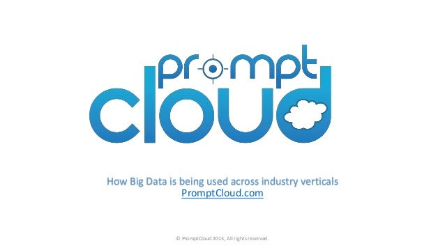 How Big Data is being used across industry verticals PromptCloud.com © PromptCloud 2013, All rights reserved.