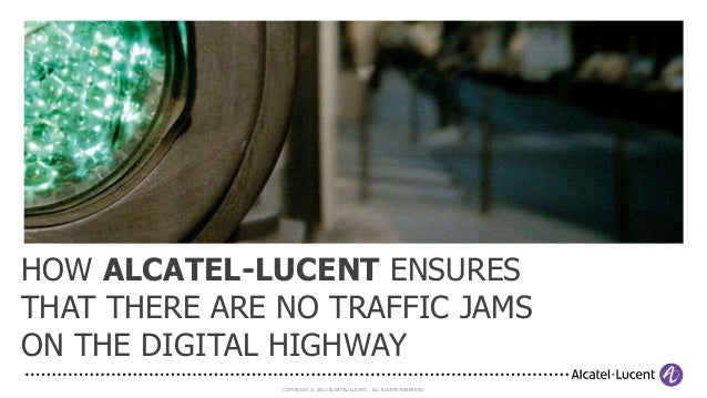 HOW ALCATEL-LUCENT ENSURESTHAT THERE ARE NO TRAFFIC JAMSON THE DIGITAL HIGHWAY               COPYRIGHT © 2012 ALCATEL-LUCE...
