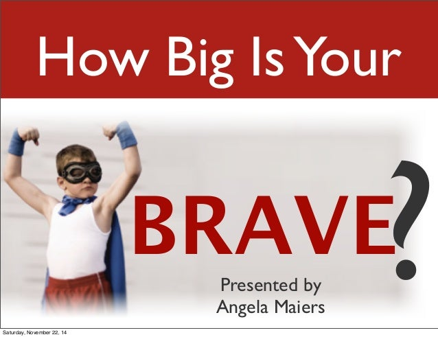 How Big Is Your  BRAVE? Presented by  Angela Maiers  Saturday, November 22, 14