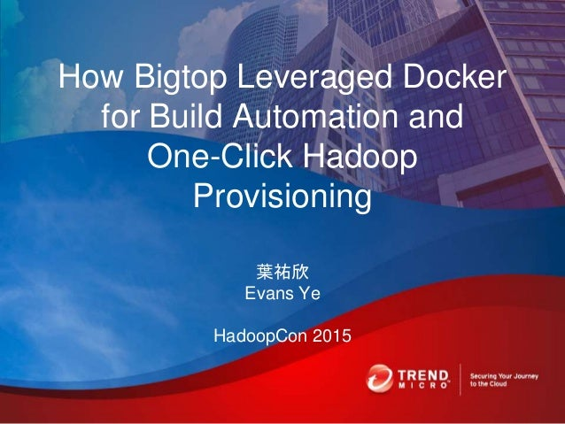 How Bigtop Leveraged Docker for Build Automation and One-Click Hadoop Provisioning 葉祐欣 Evans Ye HadoopCon 2015