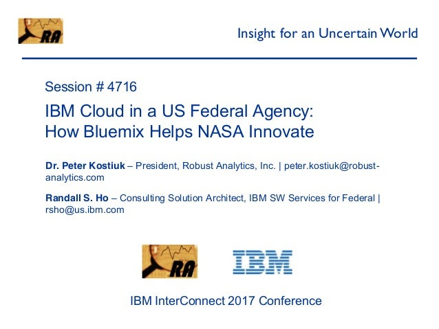 Robust Analytics Session # 4716 IBM Cloud in a US Federal Agency: How Bluemix Helps NASA Innovate Dr. Peter Kostiuk – Pres...