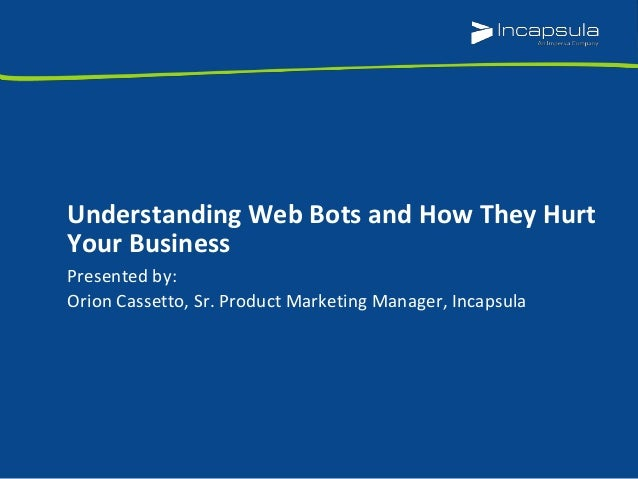 Presented by: Orion Cassetto, Sr. Product Marketing Manager, Incapsula Understanding Web Bots and How They Hurt Your Busin...