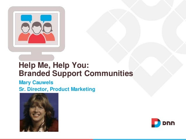 Mary Cauwels Sr. Director, Product Marketing Help Me, Help You: Branded Support Communities