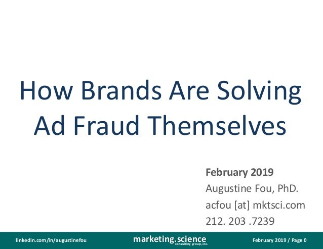 February 2019 / Page 0marketing.scienceconsulting group, inc. linkedin.com/in/augustinefou How Brands Are Solving Ad Fraud...