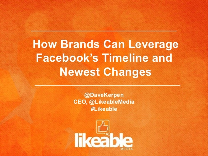 How Brands Can LeverageFacebook's Timeline and    Newest Changes         @DaveKerpen      CEO, @LikeableMedia           #L...