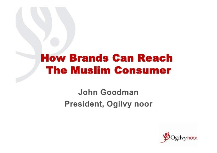 How Brands Can Reach The Muslim Consumer      John Goodman   President, Ogilvy noor