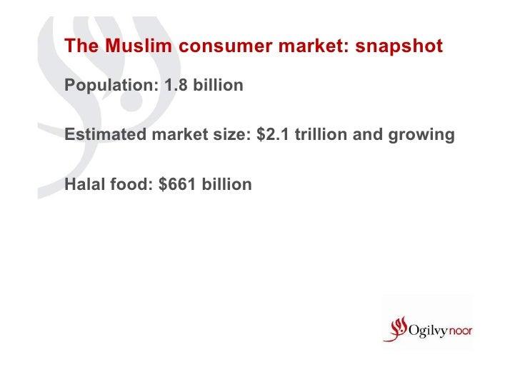 The Muslim consumer market: snapshotPopulation: 1.8 billionEstimated market size: $2.1 trillion and growingHalal food: $66...