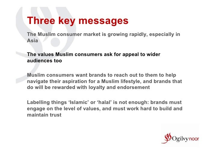Three key messagesThe Muslim consumer market is growing rapidly, especially inAsiaThe values Muslim consumers ask for appe...
