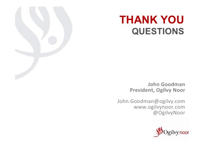 THANK YOU       QUESTIONS            John Goodman      President, Ogilvy Noor                                  ...