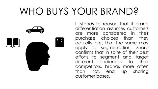 WHO BUYS YOUR BRAND? It stands to reason that if brand differentiation assumes customers are more considered in their purc...