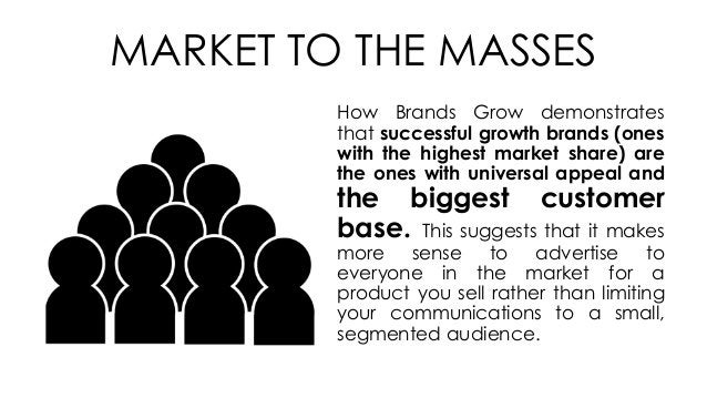 MARKET TO THE MASSES How Brands Grow demonstrates that successful growth brands (ones with the highest market share) are t...