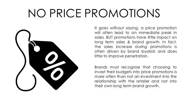 NO PRICE PROMOTIONS It goes without saying, a price promotion will often lead to an immediate peak in sales. BUT promotion...
